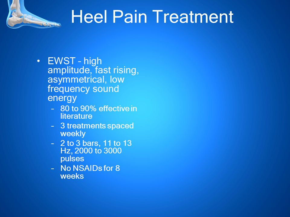 Heel Pain Treatment EWST – high amplitude, fast rising, asymmetrical, low frequency sound energy –80 to 90% effective in literature –3 treatments spaced weekly –2 to 3 bars, 11 to 13 Hz, 2000 to 3000 pulses –No NSAIDs for 8 weeks