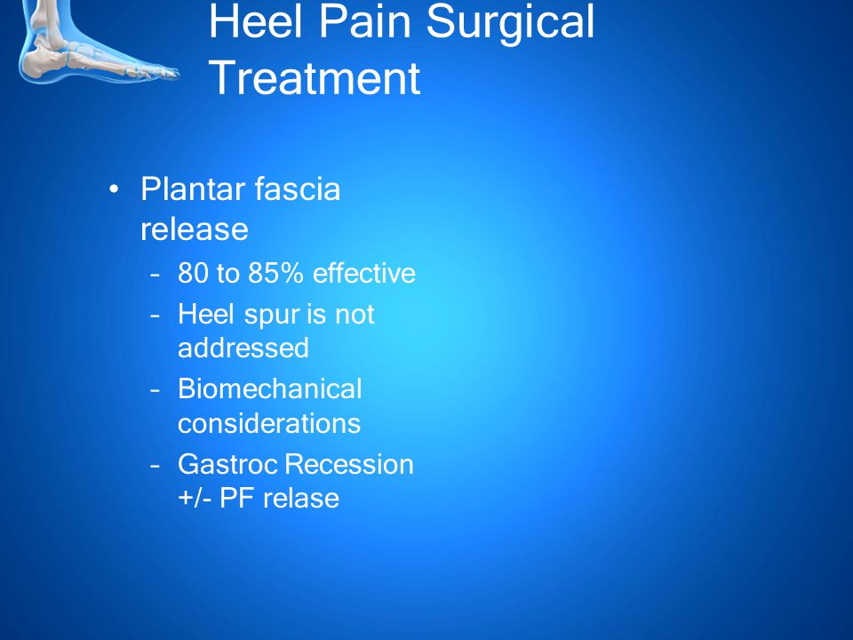 Heel Pain Surgical Treatment Plantar fascia release –80 to 85% effective –Heel spur is not addressed –Biomechanical considerations –Gastroc Recession +/- PF relase