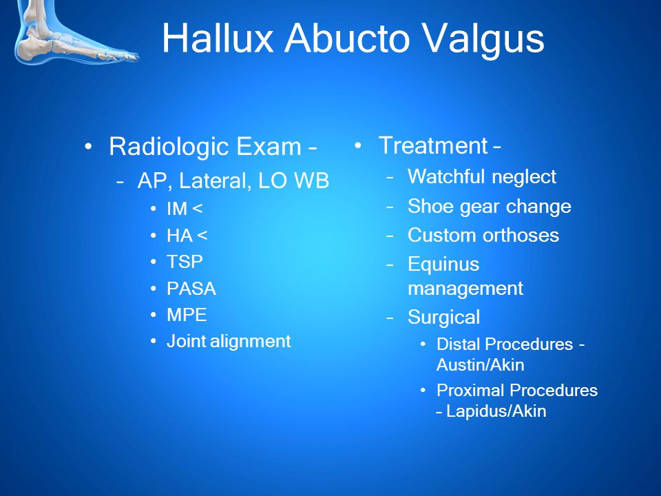 Hallux Abucto Valgus Radiologic Exam – –AP, Lateral, LO WB IM < HA < TSP PASA MPE Joint alignment Treatment – –Watchful neglect –Shoe gear change –Custom orthoses –Equinus management –Surgical Distal Procedures - Austin/Akin Proximal Procedures – Lapidus/Akin