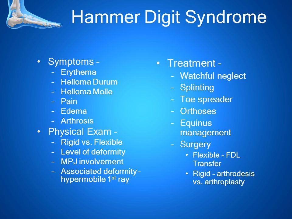 Hammer Digit Syndrome Symptoms – –Erythema –Helloma Durum –Helloma Molle –Pain –Edema –Arthrosis Physical Exam – –Rigid vs.