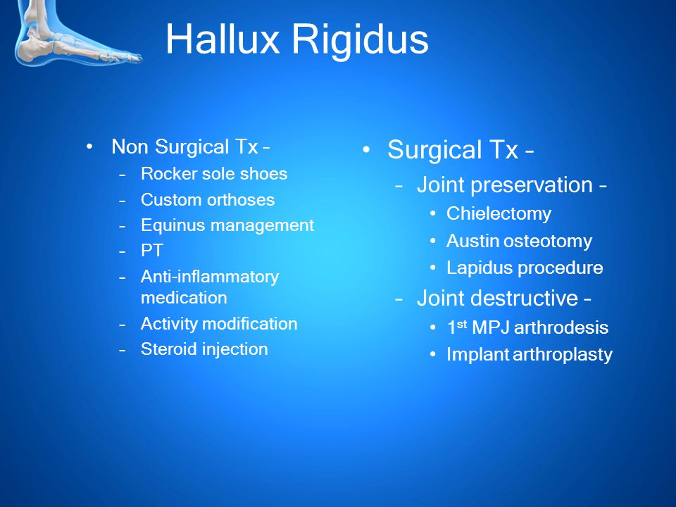 Hallux Rigidus Non Surgical Tx – –Rocker sole shoes –Custom orthoses –Equinus management –PT –Anti-inflammatory medication –Activity modification –Steroid injection Surgical Tx – –Joint preservation – Chielectomy Austin osteotomy Lapidus procedure –Joint destructive – 1 st MPJ arthrodesis Implant arthroplasty