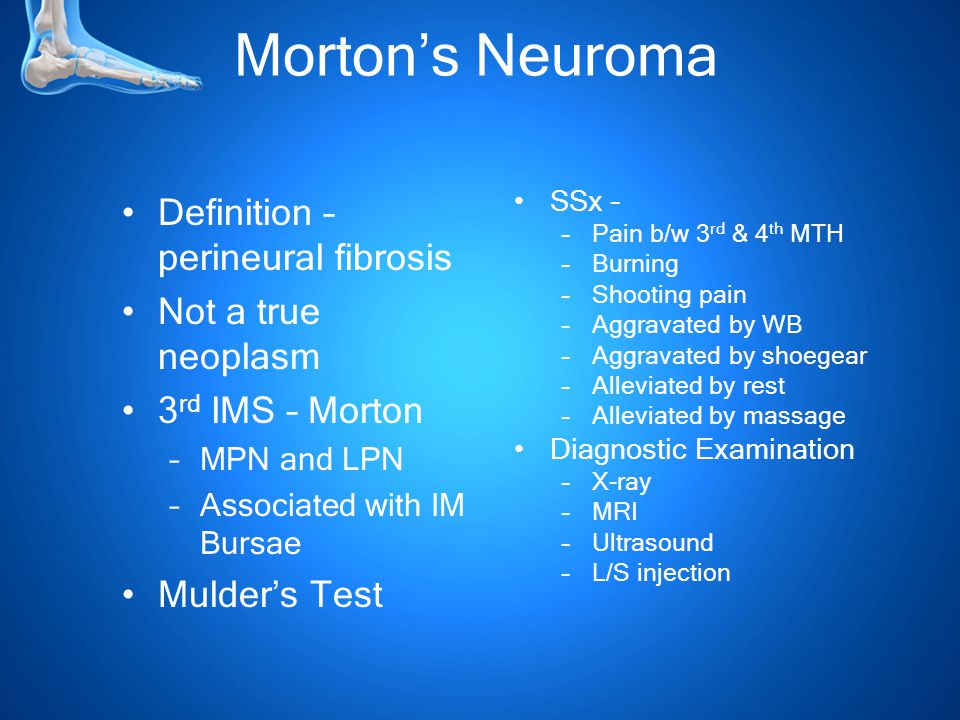Morton's Neuroma Definition – perineural fibrosis Not a true neoplasm 3 rd IMS – Morton –MPN and LPN –Associated with IM Bursae Mulder's Test SSx – –Pain b/w 3 rd & 4 th MTH –Burning –Shooting pain –Aggravated by WB –Aggravated by shoegear –Alleviated by rest –Alleviated by massage Diagnostic Examination –X-ray –MRI –Ultrasound –L/S injection