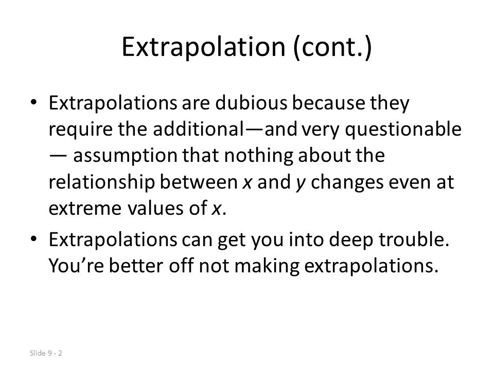 Slide 9 - 2 Extrapolation (cont.) Extrapolations are dubious because they require the additional—and very questionable — assumption that nothing about the relationship between x and y changes even at extreme values of x.