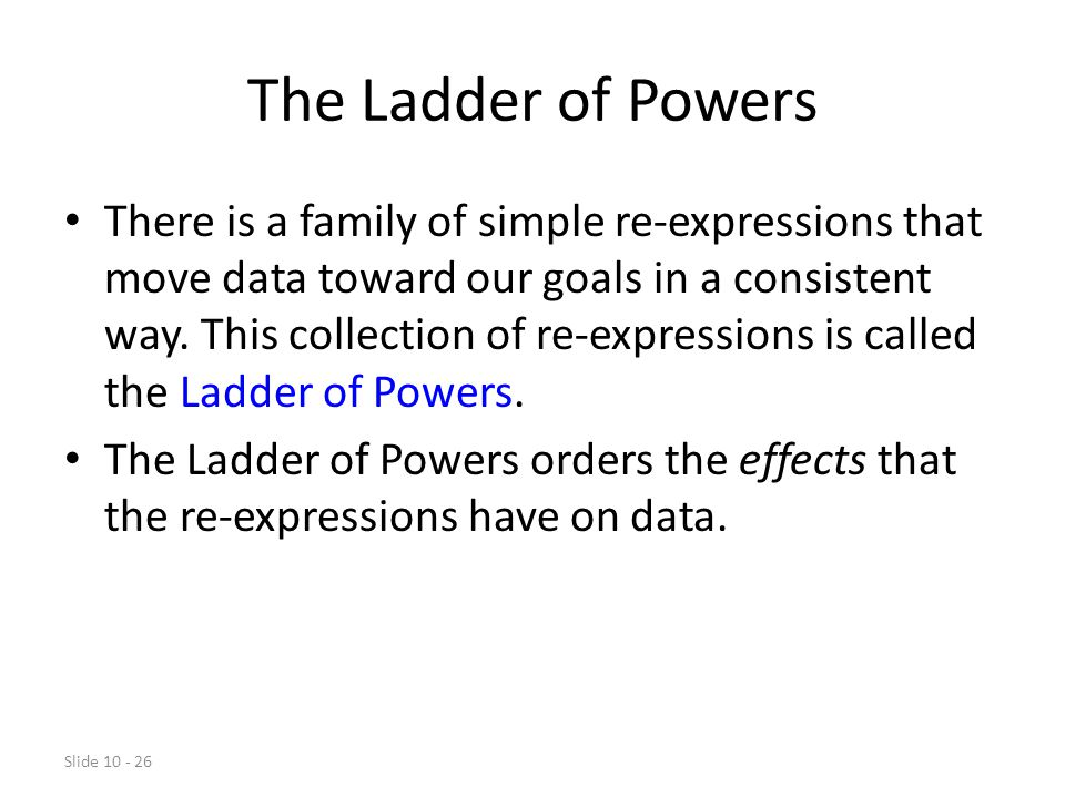 Slide 10 - 26 The Ladder of Powers There is a family of simple re-expressions that move data toward our goals in a consistent way.