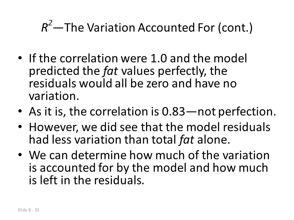 Slide 8 - 35 R 2 —The Variation Accounted For (cont.) If the correlation were 1.0 and the model predicted the fat values perfectly, the residuals would all be zero and have no variation.