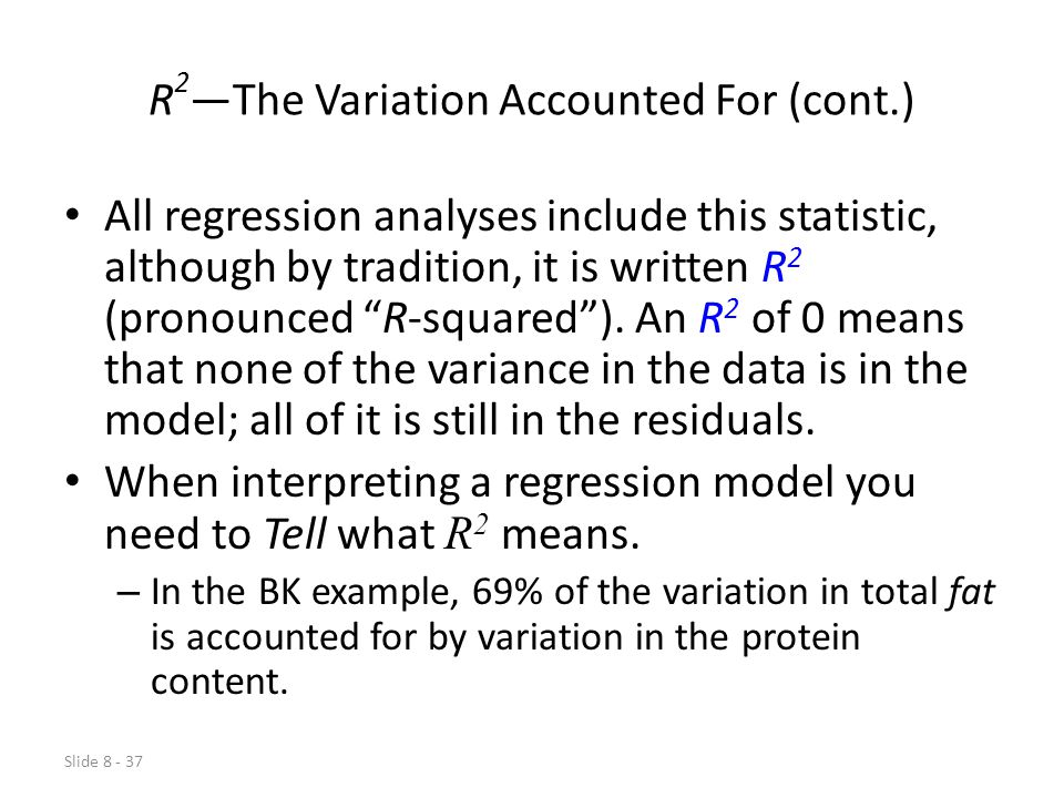 Slide 8 - 37 R 2 —The Variation Accounted For (cont.) All regression analyses include this statistic, although by tradition, it is written R 2 (pronounced R-squared ).