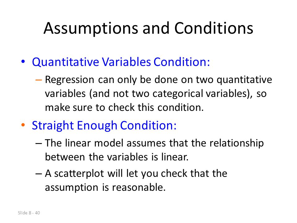 Slide 8 - 40 Assumptions and Conditions Quantitative Variables Condition: – Regression can only be done on two quantitative variables (and not two categorical variables), so make sure to check this condition.