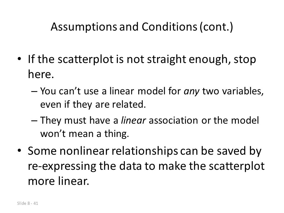 Slide 8 - 41 Assumptions and Conditions (cont.) If the scatterplot is not straight enough, stop here.