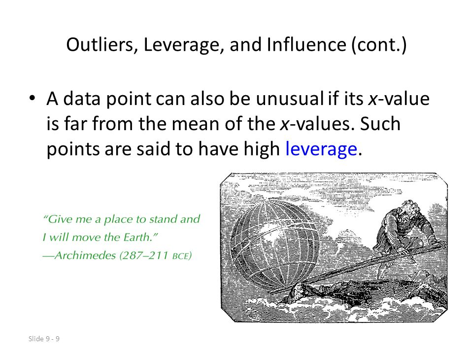 Slide 9 - 9 Outliers, Leverage, and Influence (cont.) A data point can also be unusual if its x-value is far from the mean of the x-values.