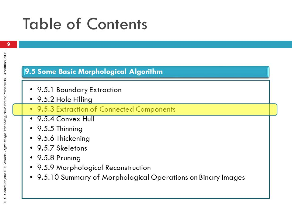 R. C. Gonzalez, and R. E. Woods, Digital Image Processing, New Jersey: Prentice Hall, 3 rd edition, 2008. Table of Contents 9 9.5 Some Basic Morpholog