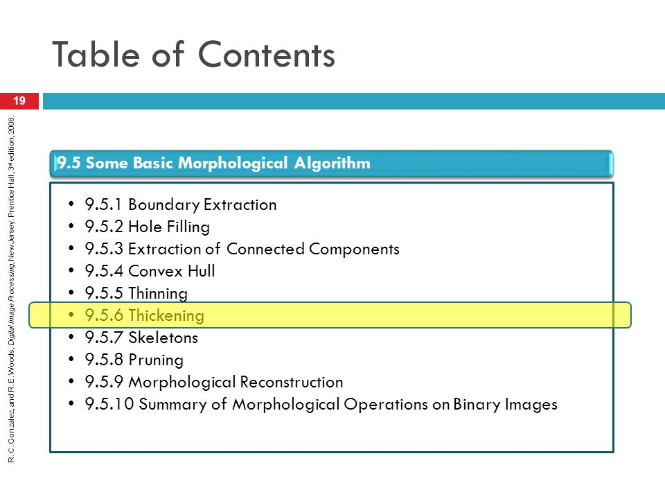 R. C. Gonzalez, and R. E. Woods, Digital Image Processing, New Jersey: Prentice Hall, 3 rd edition, 2008. Table of Contents 19 9.5 Some Basic Morpholo