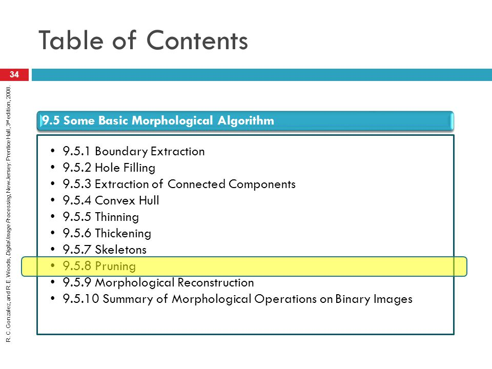 R. C. Gonzalez, and R. E. Woods, Digital Image Processing, New Jersey: Prentice Hall, 3 rd edition, 2008. Table of Contents 34 9.5 Some Basic Morpholo