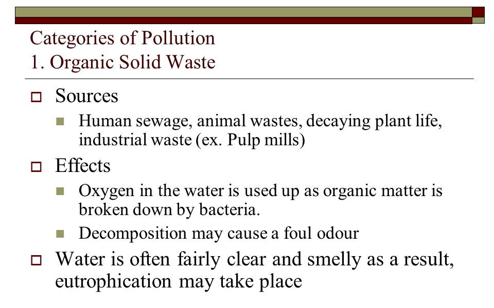 Categories of Pollution 1. Organic Solid Waste  Sources Human sewage, animal wastes, decaying plant life, industrial waste (ex. Pulp mills)  Effects