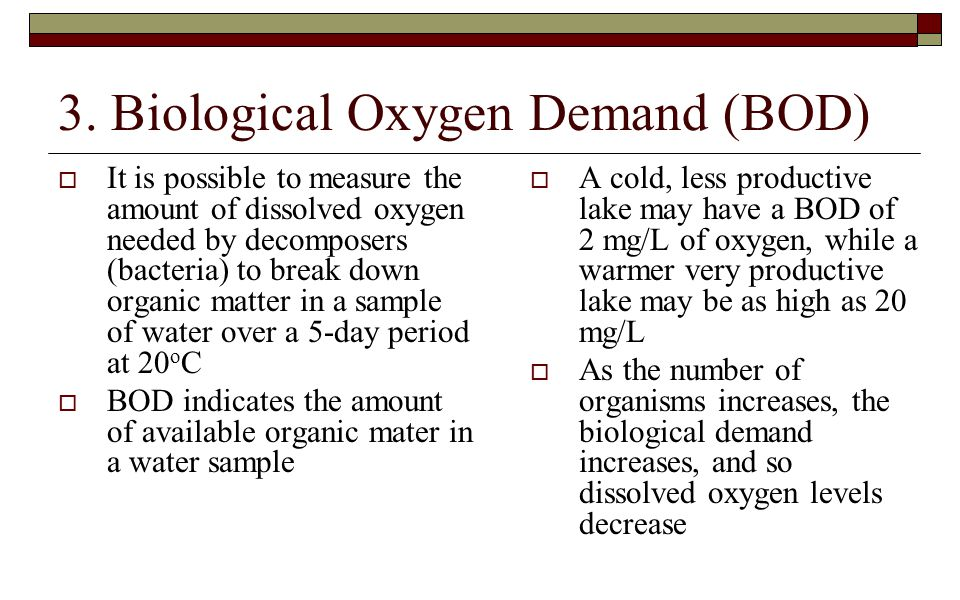 3. Biological Oxygen Demand (BOD)  It is possible to measure the amount of dissolved oxygen needed by decomposers (bacteria) to break down organic ma