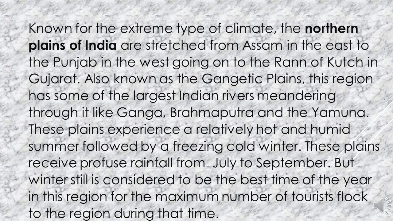 Known for the extreme type of climate, the northern plains of India are stretched from Assam in the east to the Punjab in the west going on to the Rann of Kutch in Gujarat.