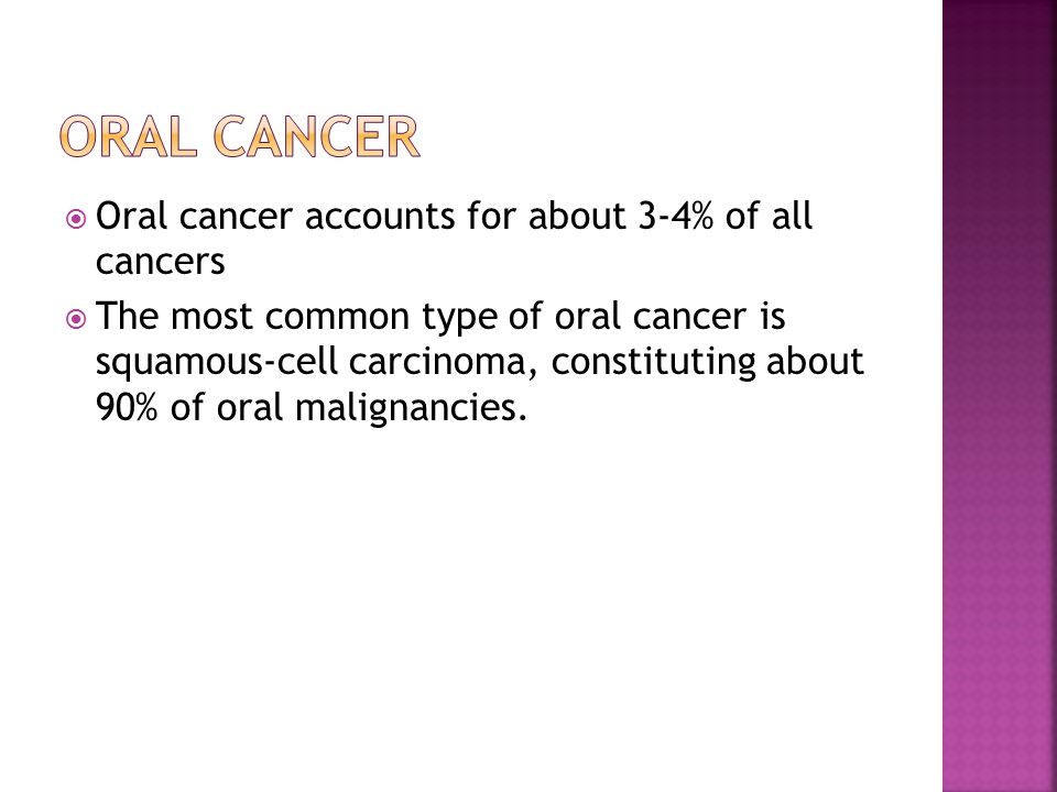  Oral cancer accounts for about 3-4% of all cancers  The most common type of oral cancer is squamous-cell carcinoma, constituting about 90% of oral malignancies.
