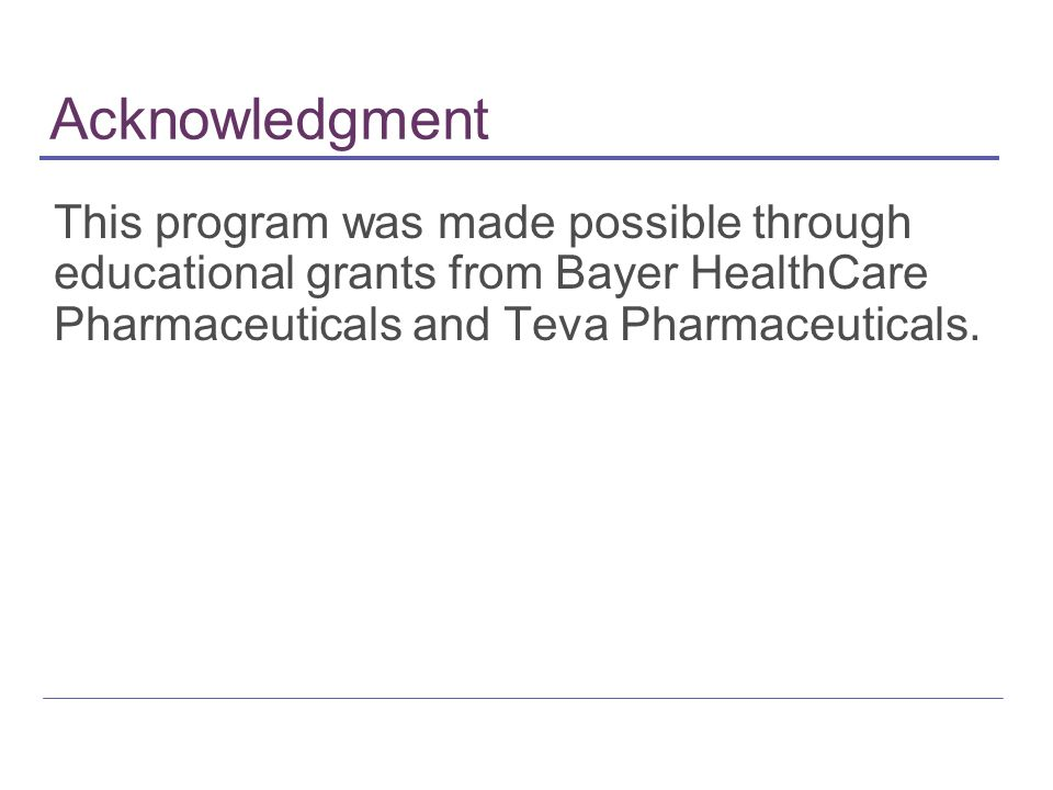 Acknowledgment This program was made possible through educational grants from Bayer HealthCare Pharmaceuticals and Teva Pharmaceuticals.