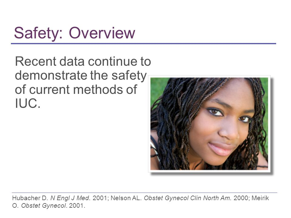 Safety: Overview Recent data continue to demonstrate the safety of current methods of IUC.