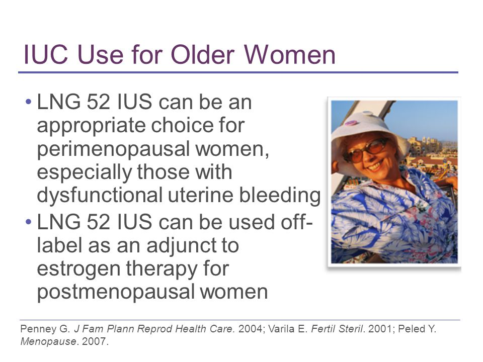 IUC Use for Older Women LNG 52 IUS can be an appropriate choice for perimenopausal women, especially those with dysfunctional uterine bleeding LNG 52 IUS can be used off- label as an adjunct to estrogen therapy for postmenopausal women Penney G.