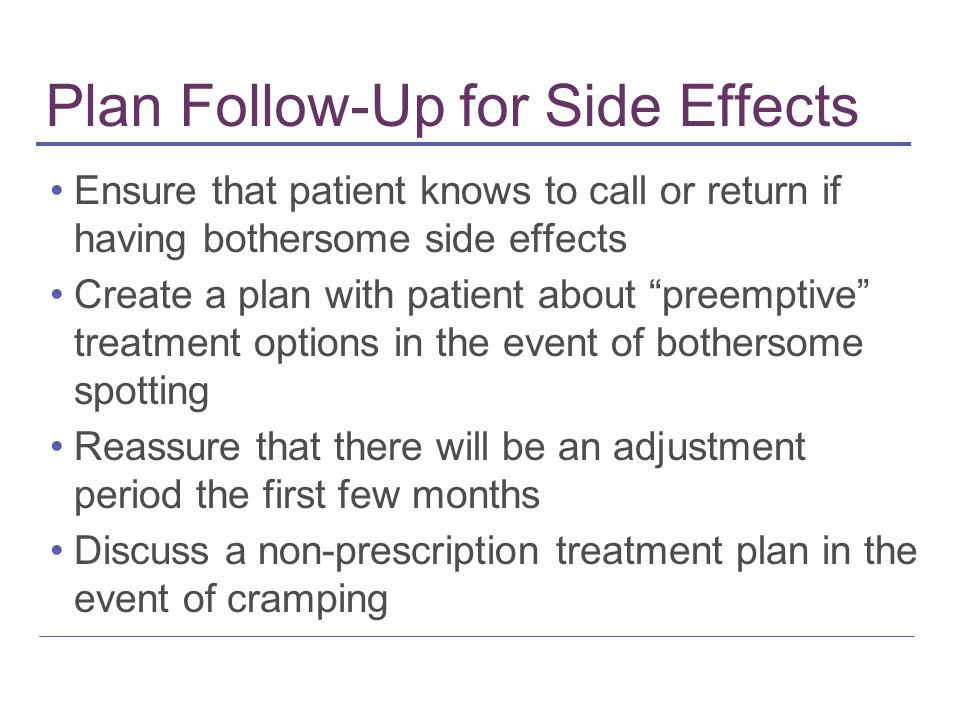 Plan Follow-Up for Side Effects Ensure that patient knows to call or return if having bothersome side effects Create a plan with patient about preemptive treatment options in the event of bothersome spotting Reassure that there will be an adjustment period the first few months Discuss a non-prescription treatment plan in the event of cramping