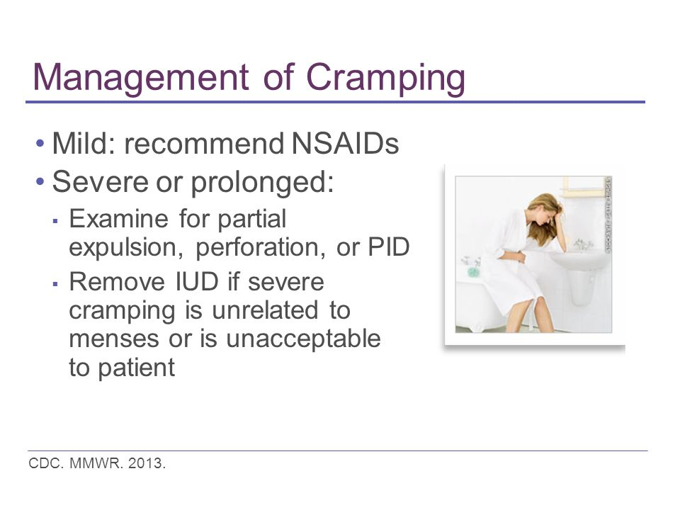 Management of Cramping Mild: recommend NSAIDs Severe or prolonged: ▪ Examine for partial expulsion, perforation, or PID ▪ Remove IUD if severe cramping is unrelated to menses or is unacceptable to patient CDC.