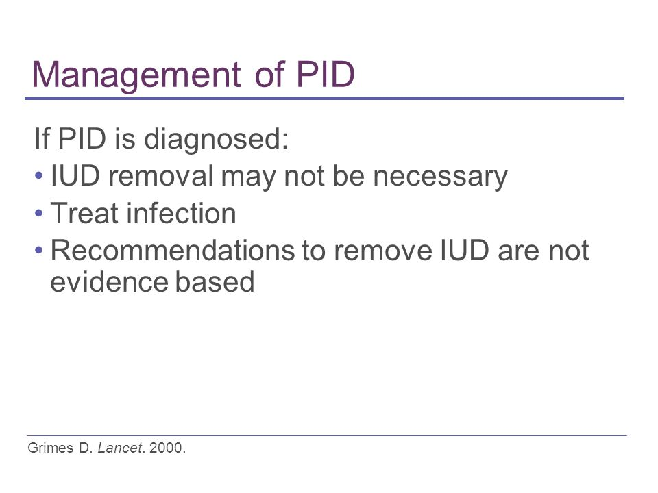 Management of PID If PID is diagnosed: IUD removal may not be necessary Treat infection Recommendations to remove IUD are not evidence based Grimes D.
