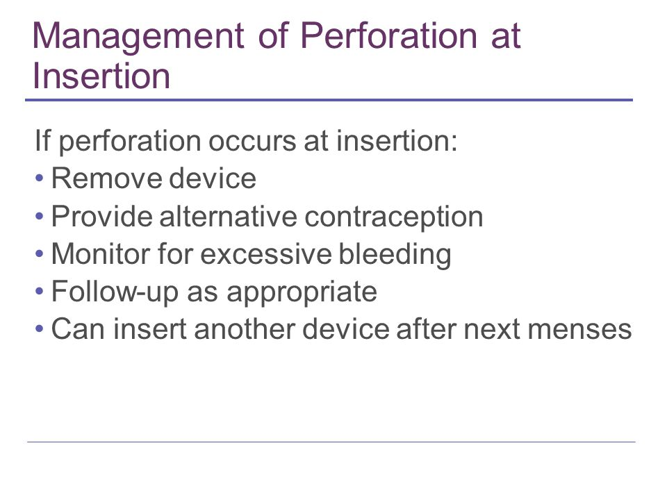 Management of Perforation at Insertion If perforation occurs at insertion: Remove device Provide alternative contraception Monitor for excessive bleeding Follow-up as appropriate Can insert another device after next menses