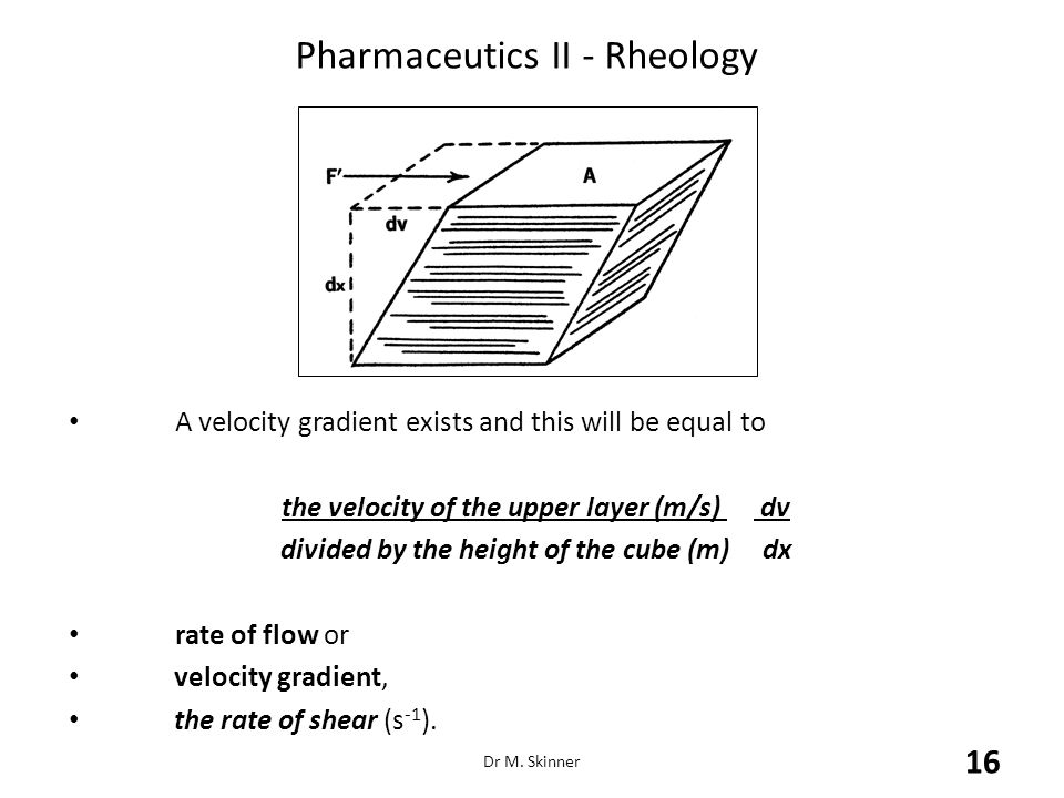 Pharmaceutics II - Rheology A velocity gradient exists and this will be equal to the velocity of the upper layer (m/s) dv divided by the height of the