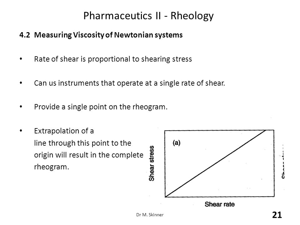 Pharmaceutics II - Rheology 4.2Measuring Viscosity of Newtonian systems Rate of shear is proportional to shearing stress Can us instruments that opera