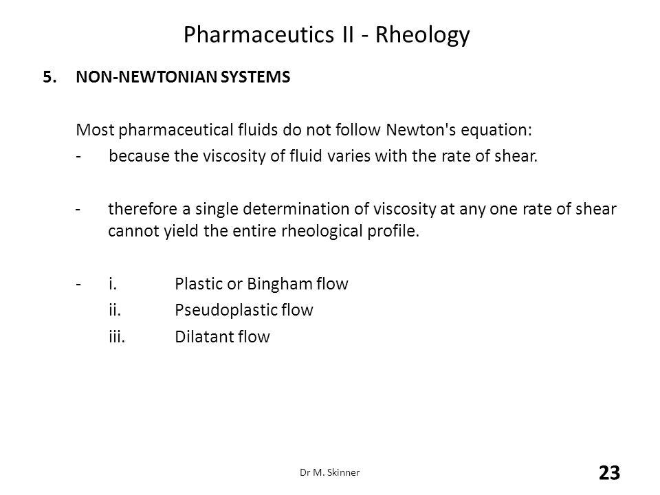 Pharmaceutics II - Rheology 5.NON-NEWTONIAN SYSTEMS Most pharmaceutical fluids do not follow Newton's equation: -because the viscosity of fluid varies