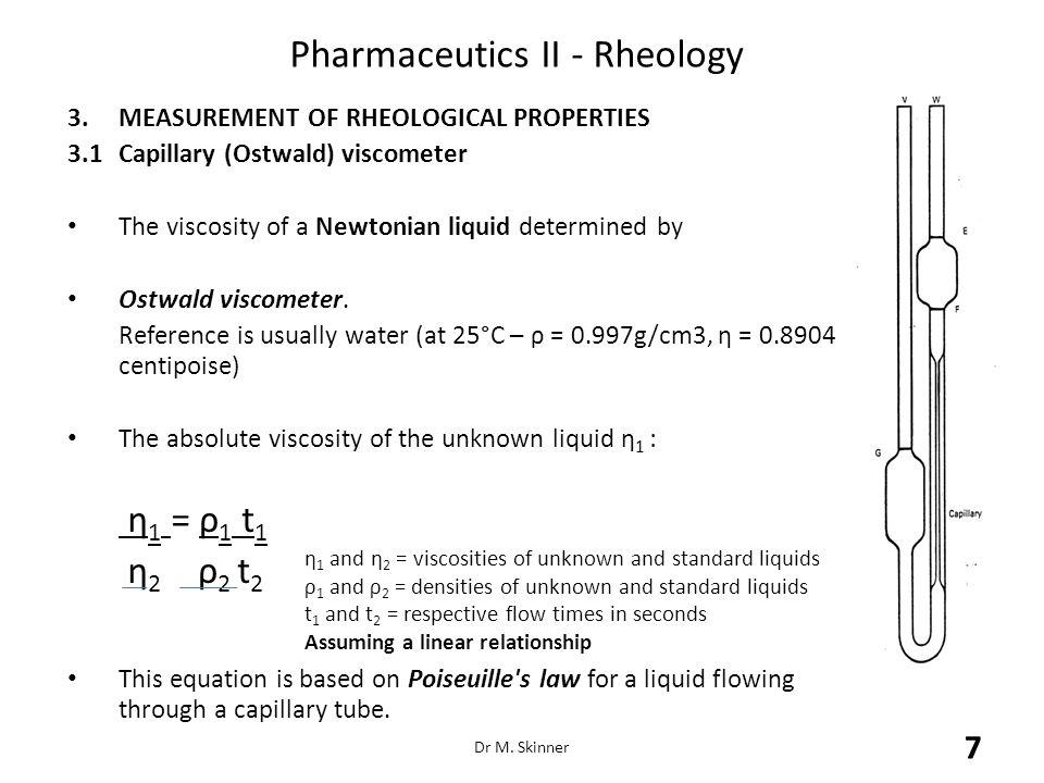 Pharmaceutics II - Rheology 3.MEASUREMENT OF RHEOLOGICAL PROPERTIES 3.1Capillary (Ostwald) viscometer The viscosity of a Newtonian liquid determined b