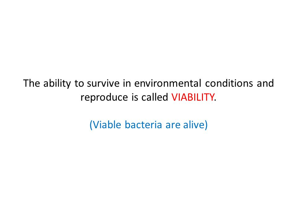 The ability to survive in environmental conditions and reproduce is called VIABILITY. (Viable bacteria are alive)