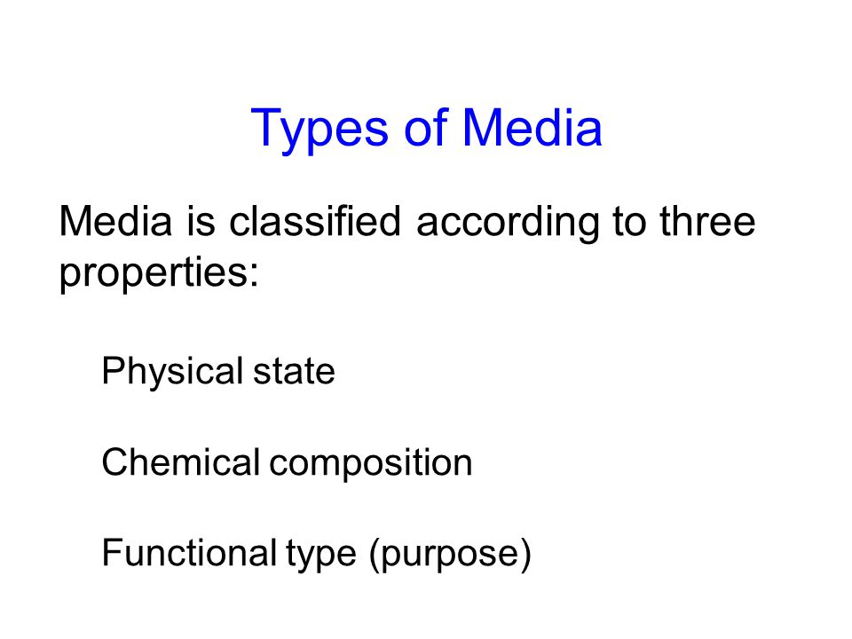 Media is classified according to three properties: Physical state Chemical composition Functional type (purpose) Types of Media