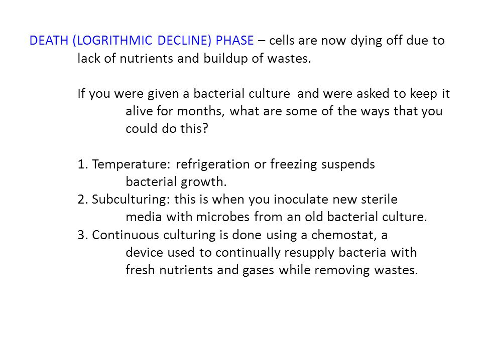 DEATH (LOGRITHMIC DECLINE) PHASE – cells are now dying off due to lack of nutrients and buildup of wastes. If you were given a bacterial culture and w