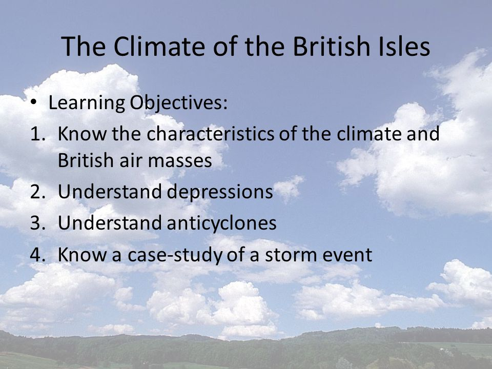 The Climate of the British Isles Learning Objectives: 1.Know the characteristics of the climate and British air masses 2.Understand depressions 3.Understand anticyclones 4.Know a case-study of a storm event