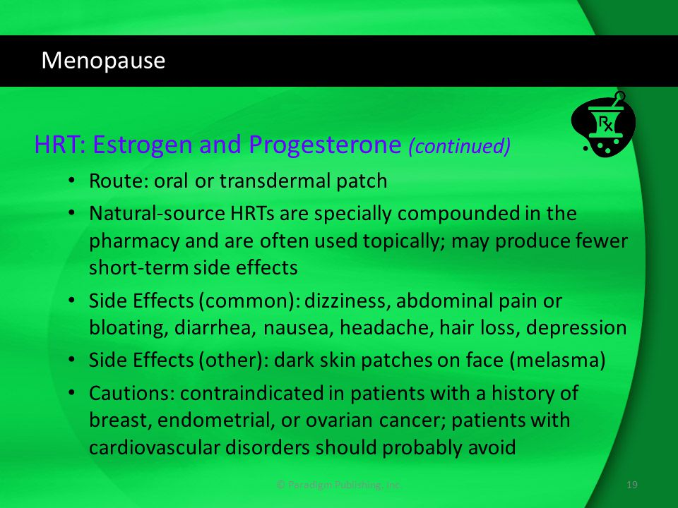 Menopause HRT: Estrogen and Progesterone (continued) Route: oral or transdermal patch Natural-source HRTs are specially compounded in the pharmacy and
