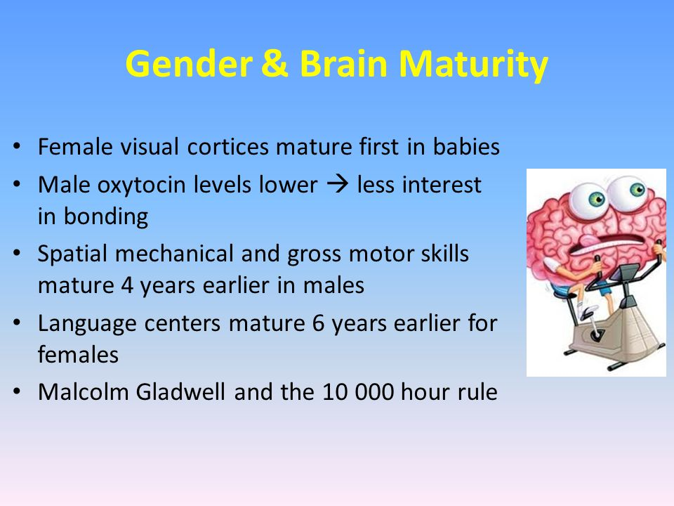 Gender & Brain Maturity Female visual cortices mature first in babies Male oxytocin levels lower  less interest in bonding Spatial mechanical and gro