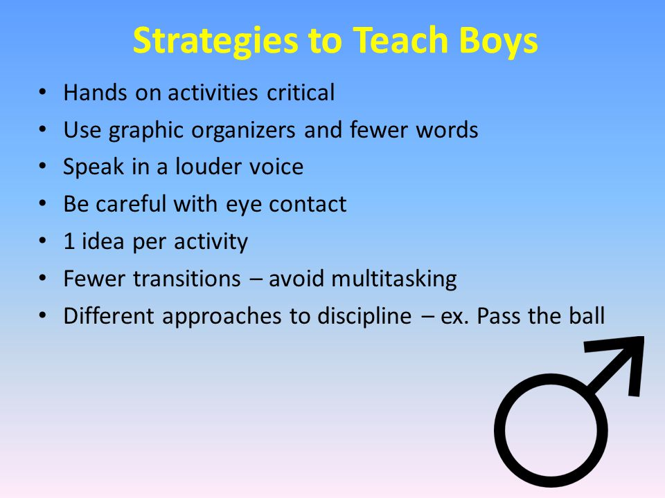 Strategies to Teach Boys Hands on activities critical Use graphic organizers and fewer words Speak in a louder voice Be careful with eye contact 1 ide