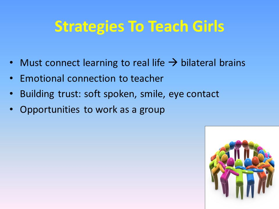 Strategies To Teach Girls Must connect learning to real life  bilateral brains Emotional connection to teacher Building trust: soft spoken, smile, ey