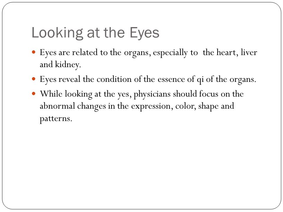 Eyes are related to the organs, especially to the heart, liver and kidney. Eyes reveal the condition of the essence of qi of the organs. While looking