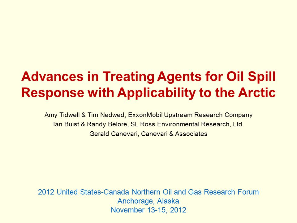 Advances in Treating Agents for Oil Spill Response with Applicability to the Arctic Amy Tidwell & Tim Nedwed, ExxonMobil Upstream Research Company Ian