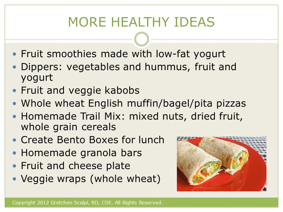 MORE HEALTHY IDEAS Fruit smoothies made with low-fat yogurt Dippers: vegetables and hummus, fruit and yogurt Fruit and veggie kabobs Whole wheat English muffin/bagel/pita pizzas Homemade Trail Mix: mixed nuts, dried fruit, whole grain cereals Create Bento Boxes for lunch Homemade granola bars Fruit and cheese plate Veggie wraps (whole wheat) Copyright 2012 Gretchen Scalpi, RD, CDE.