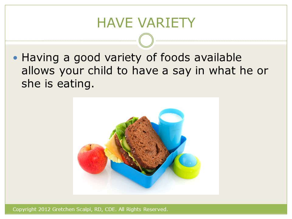 HAVE VARIETY Having a good variety of foods available allows your child to have a say in what he or she is eating.
