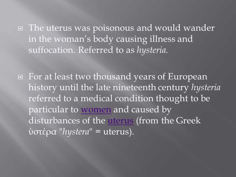  The uterus was poisonous and would wander in the woman's body causing illness and suffocation. Referred to as hysteria.  For at least two thousand