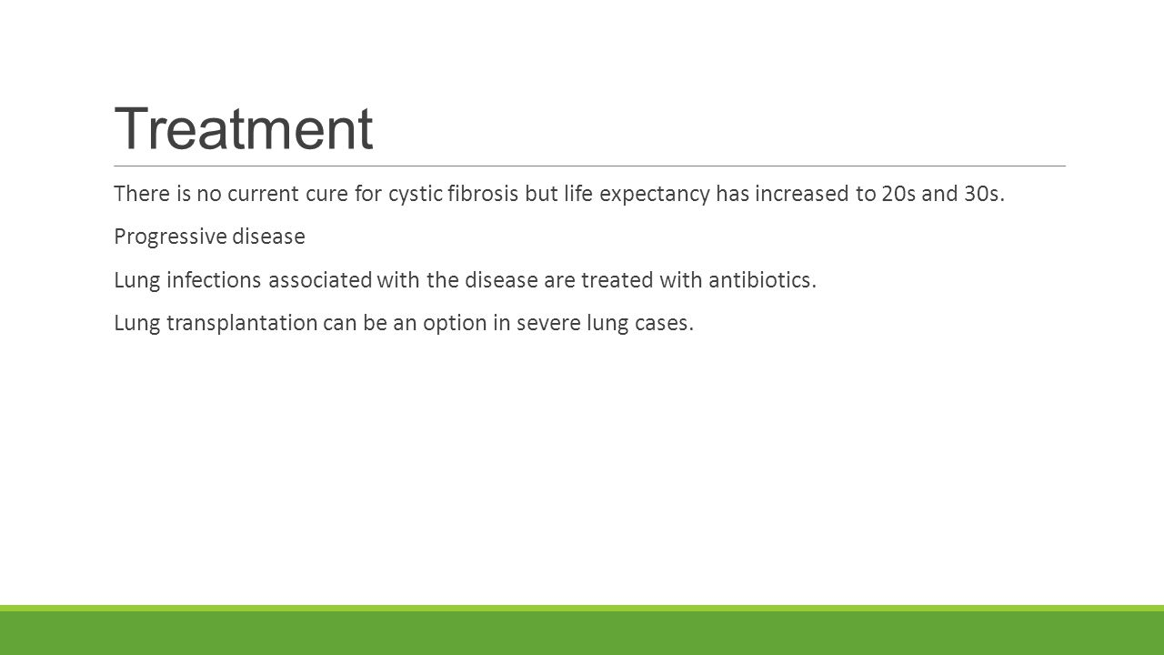 Treatment There is no current cure for cystic fibrosis but life expectancy has increased to 20s and 30s.