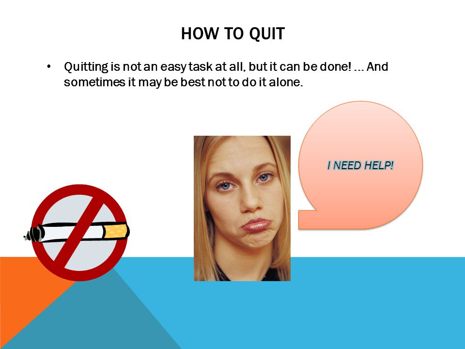 HOW TO QUIT Quitting is not an easy task at all, but it can be done!...