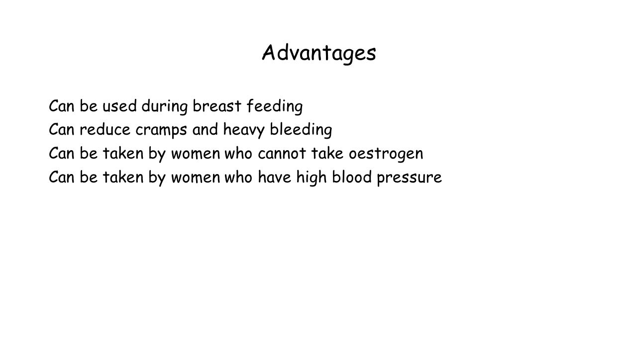 Advantages Can be used during breast feeding Can reduce cramps and heavy bleeding Can be taken by women who cannot take oestrogen Can be taken by women who have high blood pressure
