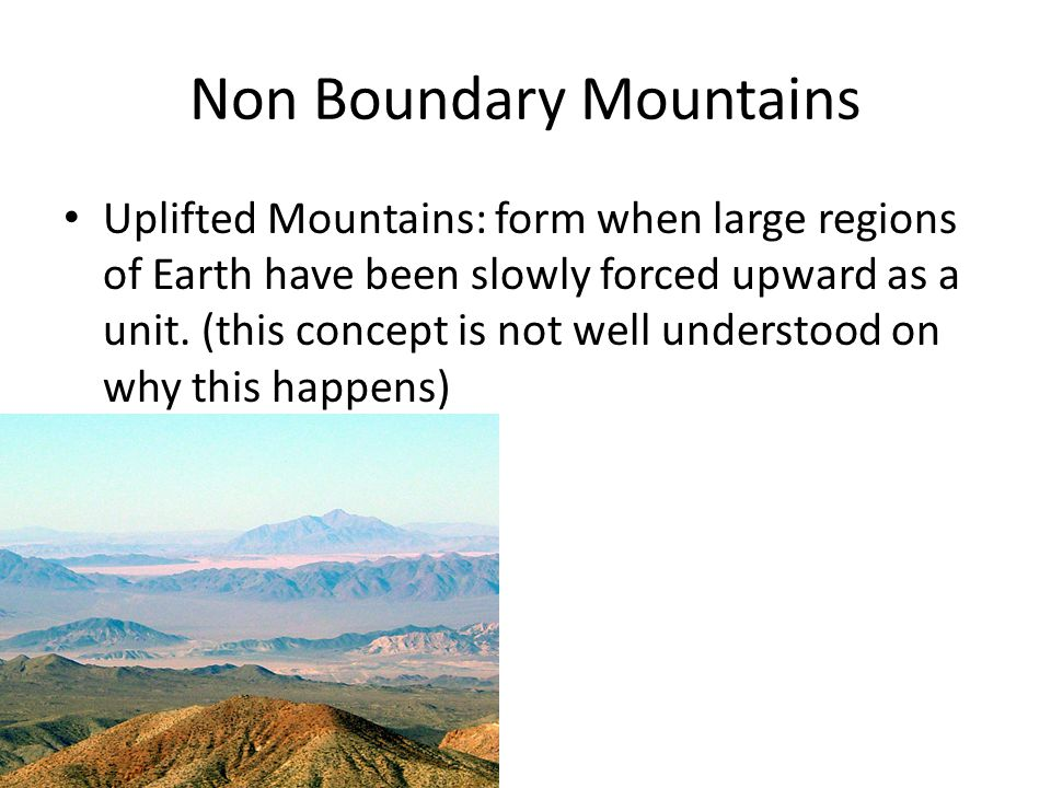 Non Boundary Mountains Uplifted Mountains: form when large regions of Earth have been slowly forced upward as a unit.