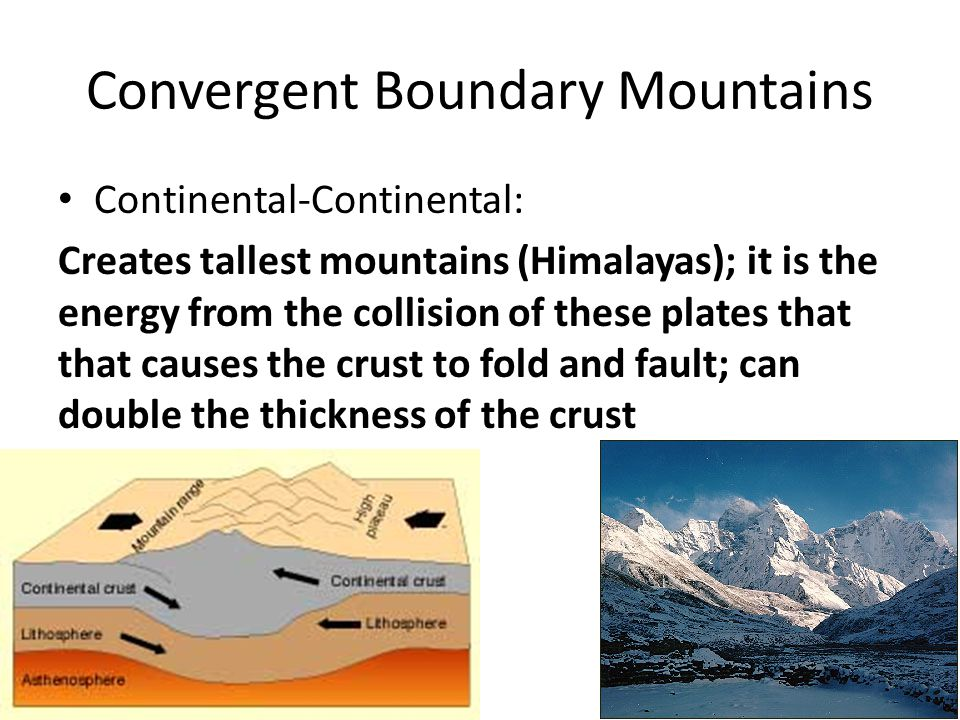 Convergent Boundary Mountains Continental-Continental: Creates tallest mountains (Himalayas); it is the energy from the collision of these plates that that causes the crust to fold and fault; can double the thickness of the crust