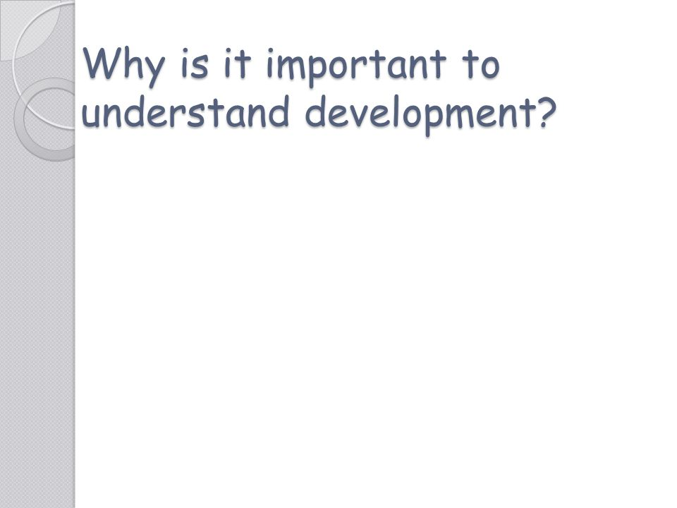Why is it important to understand development?